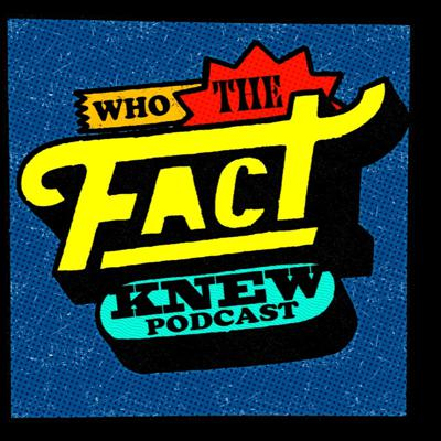 Who The Fact Knew Podcast