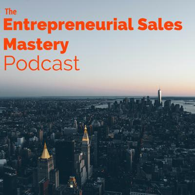Introductory Episode: Why It's Important For Entrepreneurs To Learn How To Sell