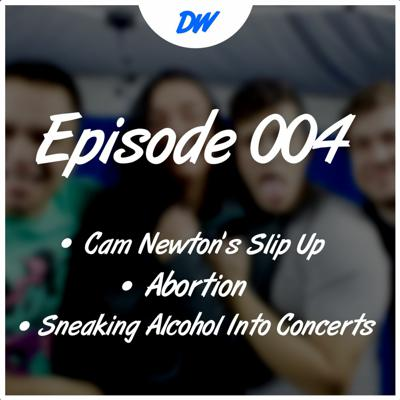 Cover art for Ep.004 - Cam Newton's Slip Up, Abortion, and Sneaking Alcohol into Concerts