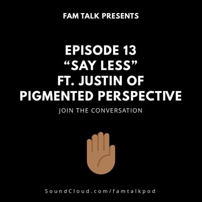 Cover art for Fam Talk 013 Say Less ft. Justin of Pigmented Perspective