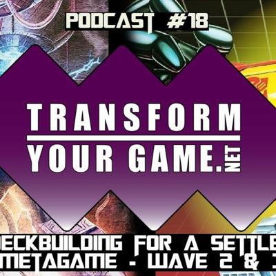 Cover art for TransformYourGame.net Podcast #18 - Deckbuilding for a Settled Metagame - Wave 2 & 3