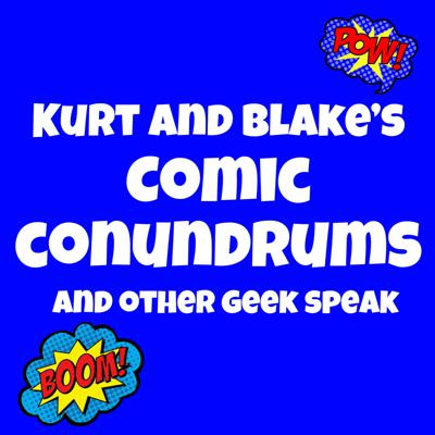 Kurt and Blakes Comic Conundrums and Other Geek speak