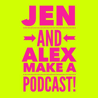 Jen And Alex Make A Podcast
