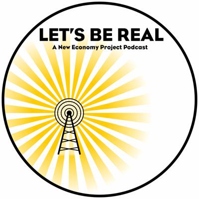 Let's Be Real: A New Economy Project Podcast