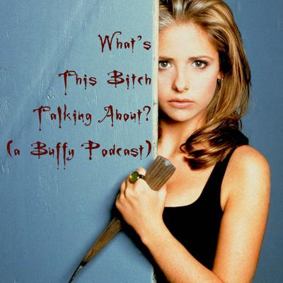 What's This Bitch Talking About? (a Buffy Podcast)