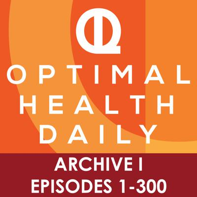 Optimal Health Daily - ARCHIVE 1 - Episodes 1-300 ONLY