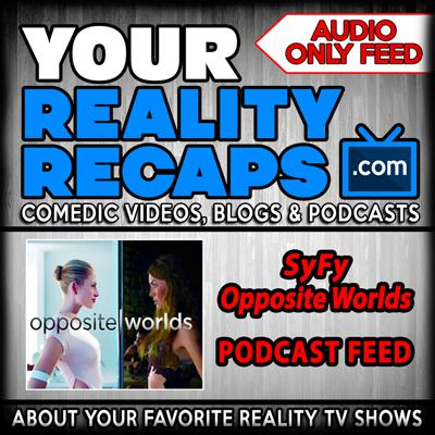 Your Reality Recaps: SyFy Opposite Worlds Podcasts