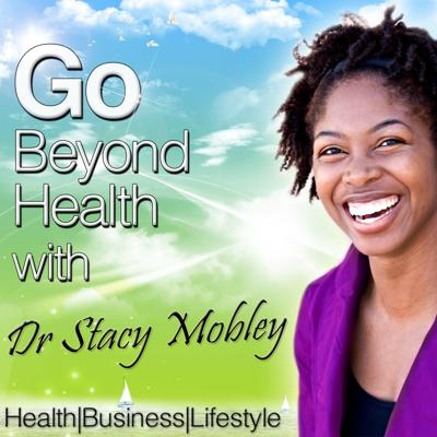 Go Beyond Health with Dr Stacy Mobley Health|Business|Lifestyle