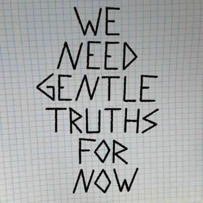 We Need Gentle Truths for Now