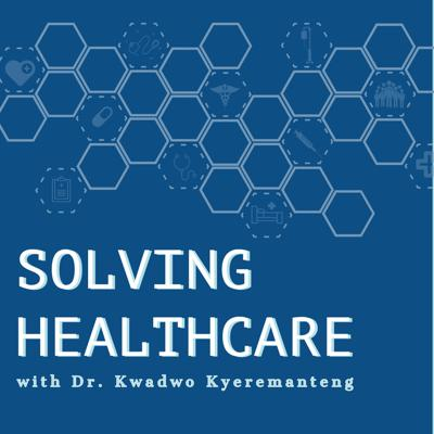 Solving Healthcare with Dr. Kwadwo Kyeremanteng