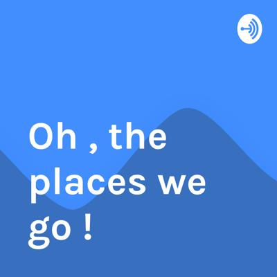Welcome to the Oh , the places we go ! podcast, where amazing things happen.