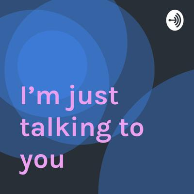 I'm just talking to you