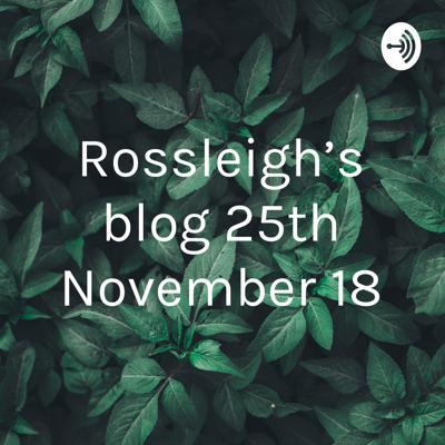 Rossleigh's blog 25th November 18