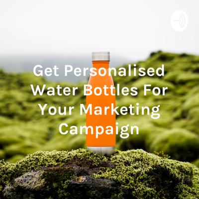 Get Personalised Water Bottles For Your Marketing Campaign