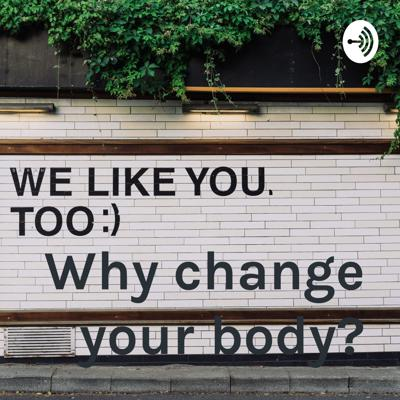 Why change your body?