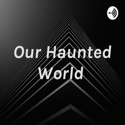 Our Haunted World