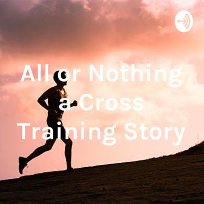 All or Nothing a Cross Training Story