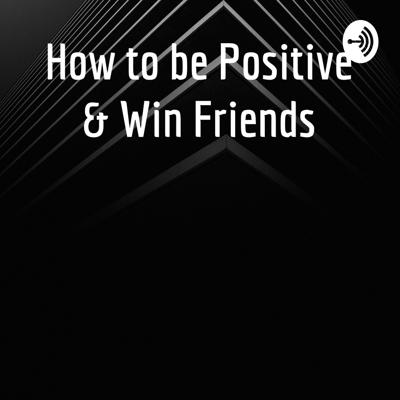 How to be Positive & Win Friends