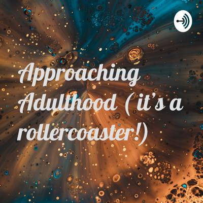 Approaching Adulthood ( it's a rollercoaster!)
