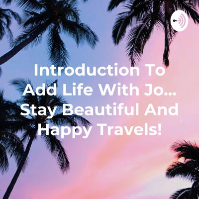 Introduction To Add Life With Jo... Stay Beautiful And Happy Travels!
