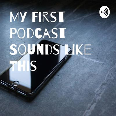 My First Podcast Sounds Like This