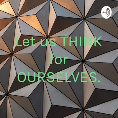 Let us THINK for OURSELVES.