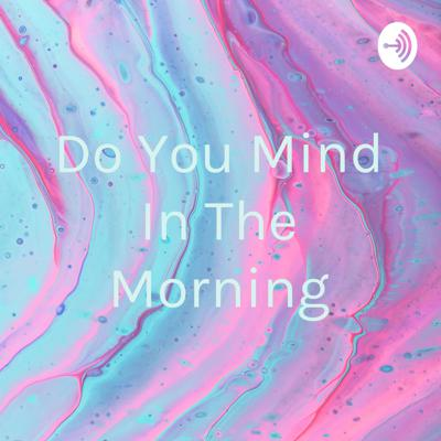 Do You Mind In The Morning