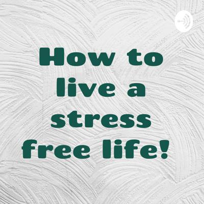 How to live a stress free life!