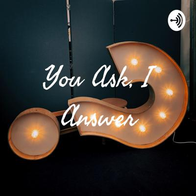 You Ask, I Answer