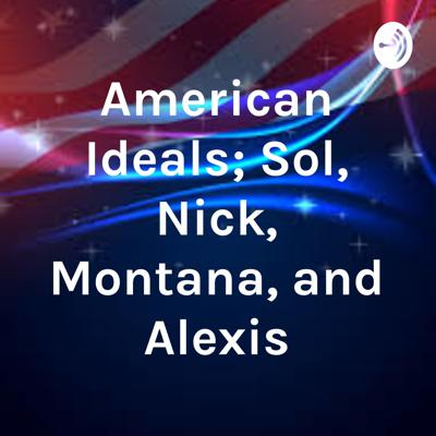 American Ideals; Sol, Nick, Montana, and Alexis