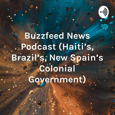 Buzzfeed News Podcast (Haiti's, Brazil's, New Spain's Colonial Government)