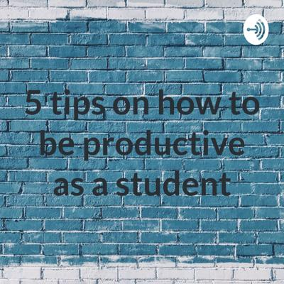 5 tips on how to be productive as a student