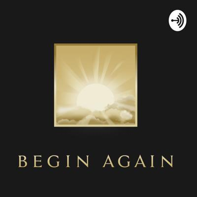 Welcome to Begin Again... Where everyday is a Gift; and the Biggest Present, is just to be Present.   Begin Again is a 30 minute podcast which will be available every Monday Night. The purpose of this podcast is to provide all listeners with a haven, a place of safety. A place where you can find your inner peace and a greater sense of self. A place where you can relax, and unwind. A place where you can connect, to you.
