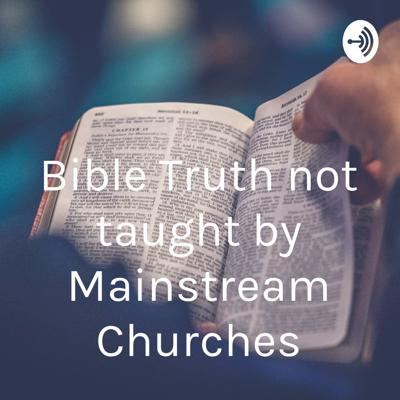 Bible Truth not taught by Mainstream Churches