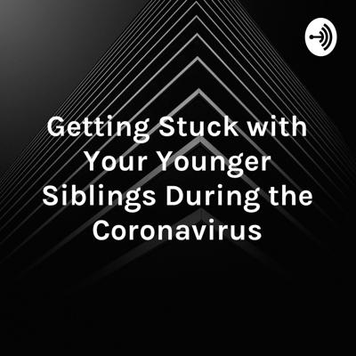 Getting Stuck with Your Younger Siblings During the Coronavirus