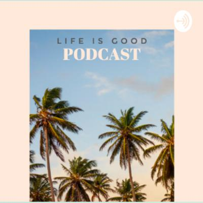 Life is Good Podcast