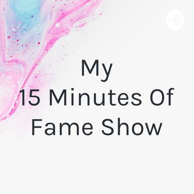 My 15 Minutes Of Fame Show