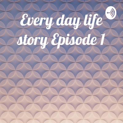 Every day life story Episode 1
