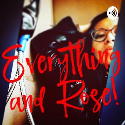 Everything and Rose!