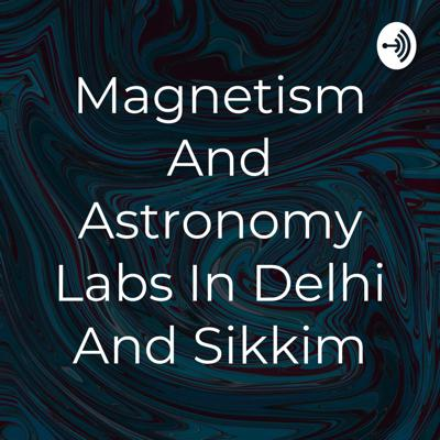 Magnetism And Astronomy Labs In Delhi And Sikkim