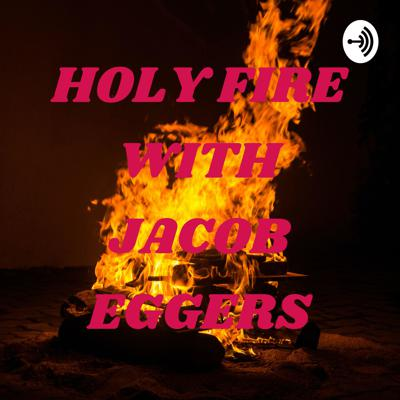 HOLY FIRE WITH JACOB EGGERS