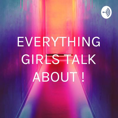 EVERYTHING GIRLS TALK ABOUT !