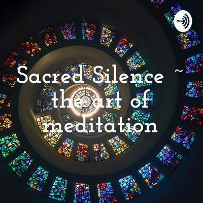 Sacred Silence ~ the art of meditation
