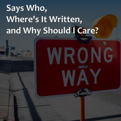 Cover art for Says Who, Where's It Written, and Why Should I Care?
