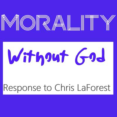 Cover art for Morality Without God - A Response to Chris LaForest