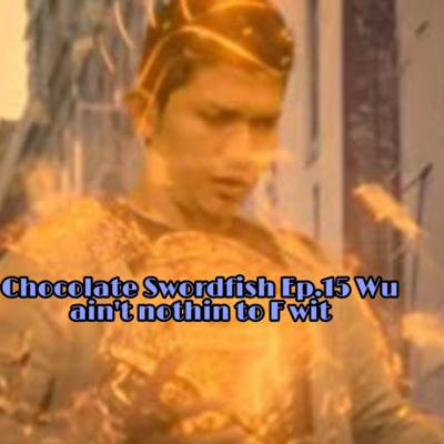 Chocolate Swordfish Ep.15 Wu ain't nothin to F wit