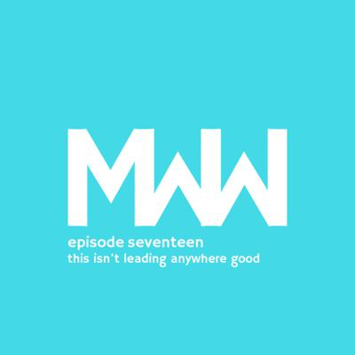 Cover art for MWW 17: This Isn't Leading Anywhere Good
