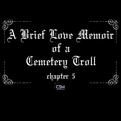 Cover art for A Brief Love Memoir of a Cemetery Troll - Chapter 5 (Final (?) Chapter)