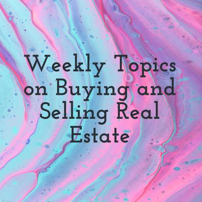 Weekly Topics on Buying and Selling Real Estate