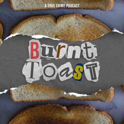 Burnt Toast - A True Crime Podcast